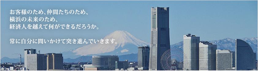 お客様のため、仲間たちのため、横浜の未来のため、経済人を越えて何ができるだろうか。常に自分に問いかけて突き進んでいきます。